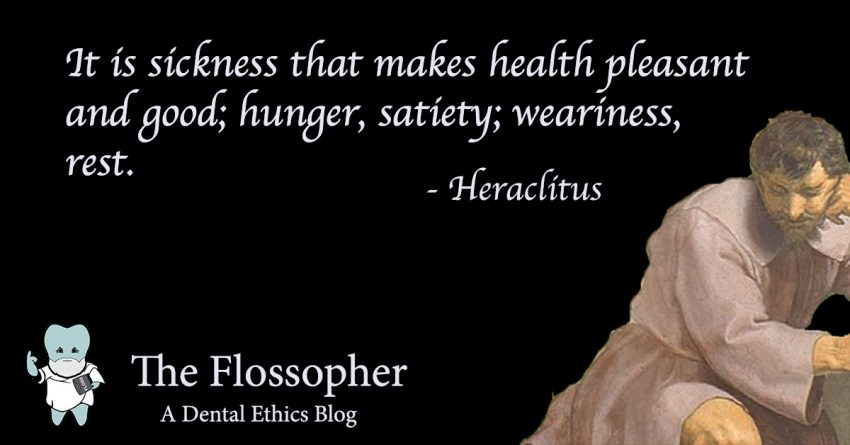 It is sickness that makes health pleasant and good; hunger, plenty; weariness, rest. Heraclitus quote concerning definition of oral health